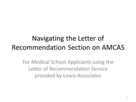 1 Navigating the Letter of Recommendation Section on AMCAS For Medical School Applicants using the Letter of Recommendation Service provided by Lewis Associates.