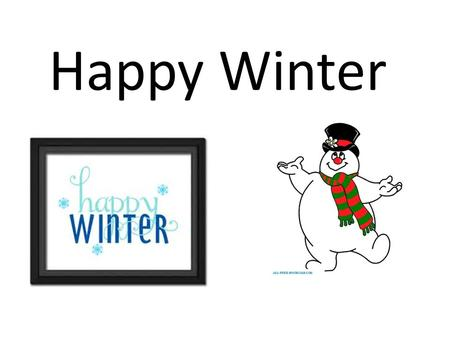 Happy Winter. Thumpity, thump, thump, Look at Frosty go, Thumpity, thump, thump, Thumpity, thump, thump Over the hills of snow. Happy winter, happy winter.