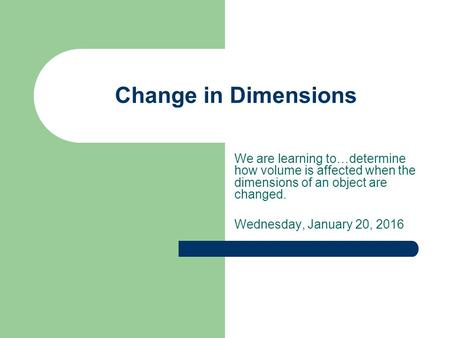 Change in Dimensions We are learning to…determine how volume is affected when the dimensions of an object are changed. Wednesday, January 20, 2016.