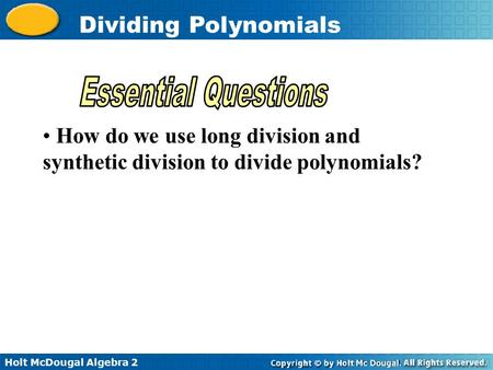 Holt McDougal Algebra 2 Dividing Polynomials How do we use long division and synthetic division to divide polynomials?