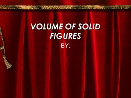 VOLUME OF SOLID FIGURES BY: How To Find The Volume First find the area ( A ). A =  r square Then multiply the area ( A ) times the height ( H ). V =
