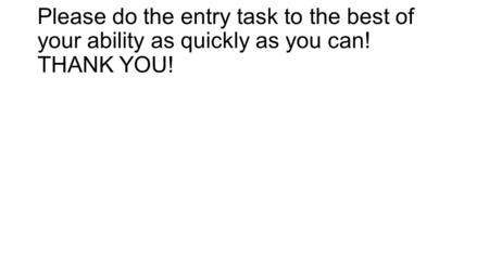 Please do the entry task to the best of your ability as quickly as you can! THANK YOU!