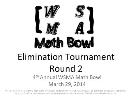 Elimination Tournament Round 2 4 th Annual WSMA Math Bowl March 29, 2014 This test material is copyright © 2014 by the Washington Student Math Association.