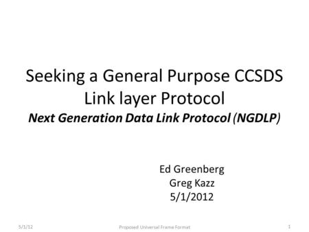 Seeking a General Purpose CCSDS Link layer Protocol Next Generation Data Link Protocol (NGDLP) Ed Greenberg Greg Kazz 5/1/2012 5/1/12 Proposed Universal.
