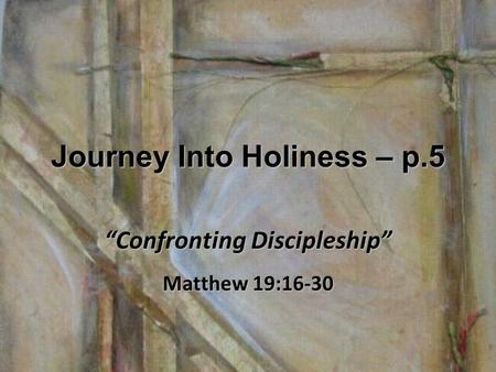 "Journey Into Holiness – p.5 ""Confronting Discipleship"" Matthew 19:16-30."