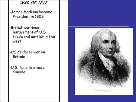 WAR OF 1812 -James Madison became President in 1808 -British continue harassment of U.S. trade and settler in the west -US declares war on Britain -U.S.