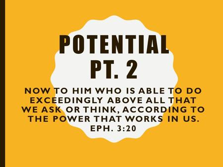 POTENTIAL PT. 2 NOW TO HIM WHO IS ABLE TO DO EXCEEDINGLY ABOVE ALL THAT WE ASK OR THINK, ACCORDING TO THE POWER THAT WORKS IN US. EPH. 3:20.