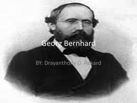 Georg Bernhard BY: Drayanthony D. Akkard. Early life His father, Friedrich Bernhard Riemann, was a poor Lutheran pastor in Breselenz who fought in the.