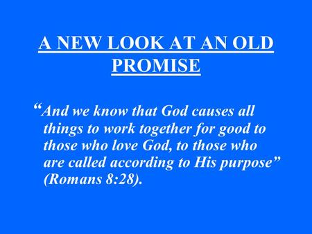 "A NEW LOOK AT AN OLD PROMISE "" And we know that God causes all things to work together for good to those who love God, to those who are called according."