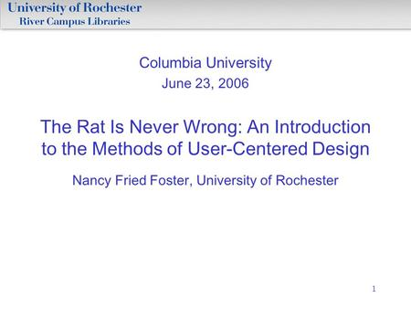 1 Columbia University June 23, 2006 The Rat Is Never Wrong: An Introduction to the Methods of User-Centered Design Nancy Fried Foster, University of Rochester.