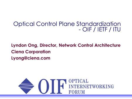 Optical Control Plane Standardization - OIF / IETF / ITU Lyndon Ong, Director, Network Control Architecture Ciena Corporation