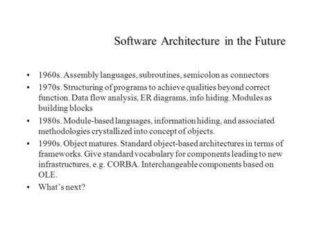 Software Architecture in the Future 1960s. Assembly languages, subroutines, semicolon as connectors 1970s. Structuring of programs to achieve qualities.