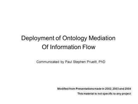 Deployment of Ontology Mediation Of Information Flow Modified from Presentations made in 2002, 2003 and 2004 This material is not specific to any project.