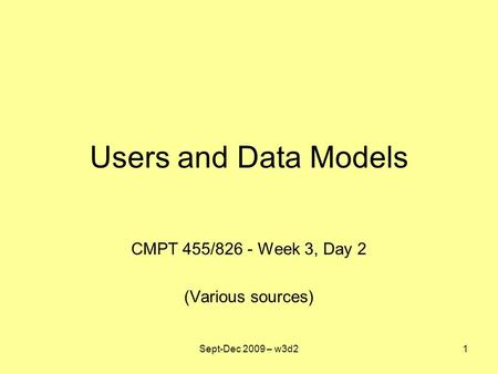 Users and Data Models CMPT 455/826 - Week 3, Day 2 (Various sources) Sept-Dec 2009 – w3d21.