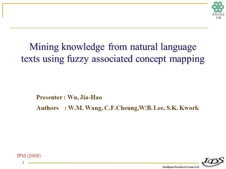 Intelligent Database Systems Lab N.Y.U.S.T. I. M. 1 Mining knowledge from natural language texts using fuzzy associated concept mapping Presenter : Wu,
