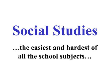 Social Studies …the easiest and hardest of all the school subjects…