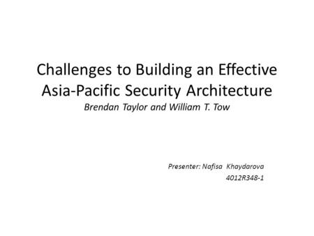 Challenges to Building an Effective Asia-Pacific Security Architecture Brendan Taylor and William T. Tow Presenter: Nafisa Khaydarova 4012R348-1.