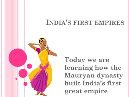 India's first empires Today we are learning how the Mauryan dynasty built India's first great empire.