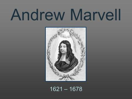 Andrew Marvell 1621 – 1678 1621Andrew Marvell is born at Winstead, Yorkshire. 1638He graduates with a Bachelor of Arts degree from Cambridge University.