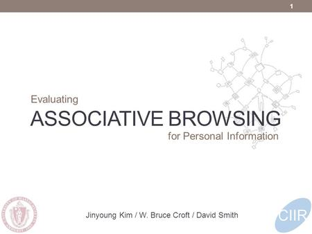 ASSOCIATIVE BROWSING Evaluating 1 Jinyoung Kim / W. Bruce Croft / David Smith for Personal Information.