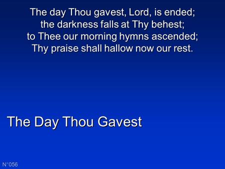 The Day Thou Gavest N°056 The day Thou gavest, Lord, is ended; the darkness falls at Thy behest; to Thee our morning hymns ascended; Thy praise shall hallow.