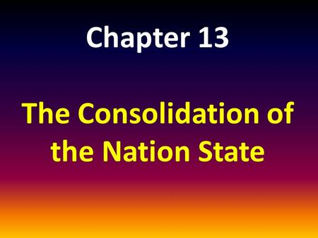 Chapter 13 The Consolidation of the Nation State.