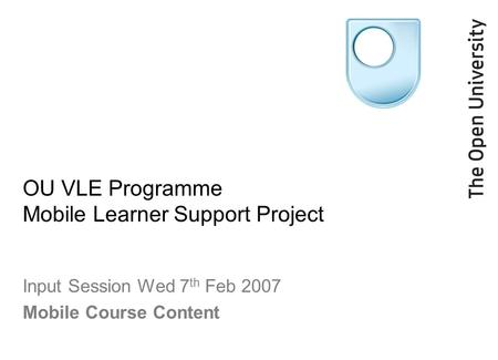 OU VLE Programme Mobile Learner Support Project Input Session Wed 7 th Feb 2007 Mobile Course Content.