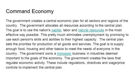 Command Economy The government creates a central economic plan for all sectors and regions of the country. The government allocates all resources according.