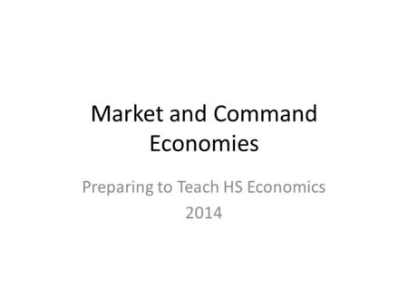 Market and Command Economies Preparing to Teach HS Economics 2014.