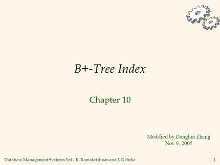 Database Management Systems 3ed, R. Ramakrishnan and J. Gehrke1 B+-Tree Index Chapter 10 Modified by Donghui Zhang Nov 9, 2005.