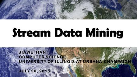 Stream Data Mining JIAWEI HAN COMPUTER SCIENCE UNIVERSITY OF ILLINOIS AT URBANA-CHAMPAIGN JULY 20, 2015 1.