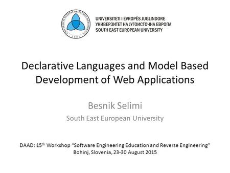"Declarative Languages and Model Based Development of Web Applications Besnik Selimi South East European University DAAD: 15 th Workshop ""Software Engineering."