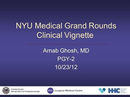 NYU Medical Grand Rounds Clinical Vignette Arnab Ghosh, MD PGY-2 10/23/12 U NITED S TATES D EPARTMENT OF V ETERANS A FFAIRS.