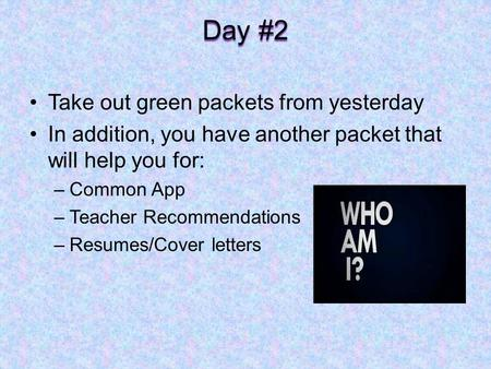 Day #2 Take out green packets from yesterday In addition, you have another packet that will help you for: –Common App –Teacher Recommendations –Resumes/Cover.