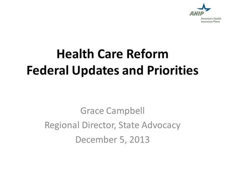 Health Care Reform Federal Updates and Priorities Grace Campbell Regional Director, State Advocacy December 5, 2013.