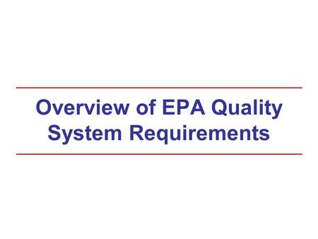 Overview of EPA Quality System Requirements. Course Goals At the completion of this course, you will: Understand EPA's quality system requirements Understand.