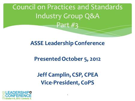 ASSE Leadership Conference Presented October 5, 2012 Jeff Camplin, CSP, CPEA Vice-President, CoPS Council on Practices and Standards Industry Group Q&A.