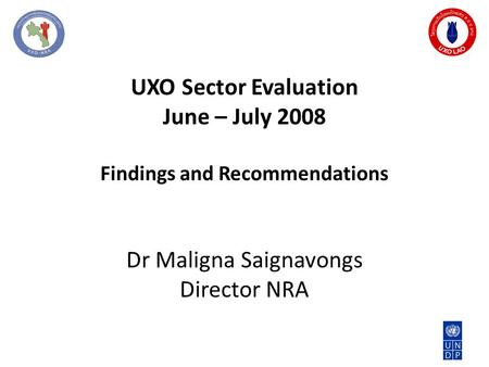 UXO Sector Evaluation June – July 2008 Findings and Recommendations Dr Maligna Saignavongs Director NRA.