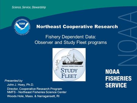 Northeast Cooperative Research Fishery Dependent Data: Observer and Study Fleet programs Presented by John J. Hoey, Ph.D. Director, Cooperative Research.