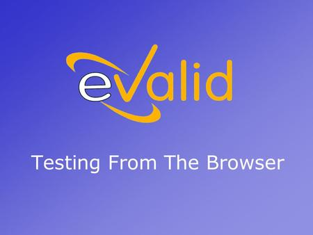 Testing From The Browser. What Is eValid? eValid is a test tool suite for WebSite Quality Analysis that is a full-featured IE- compatible web browser.