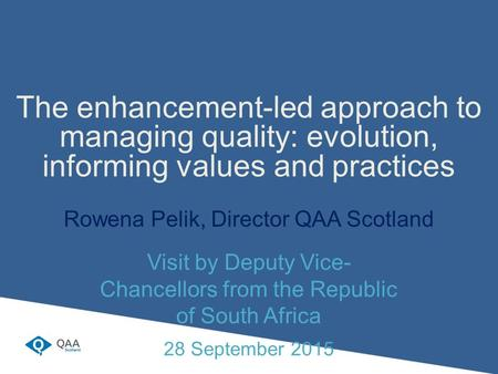 The enhancement-led approach to managing quality: evolution, informing values and practices Rowena Pelik, Director QAA Scotland Visit by Deputy Vice- Chancellors.