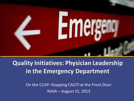 On the CUSP: Stopping CAUTI at the Front Door NJHA – August 15, 2013 Quality Initiatives: Physician Leadership in the Emergency Department.