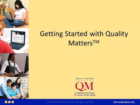 Getting Started with Quality Matters TM © 2014 MarylandOnline, Inc. All rights reserved.