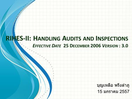 RIHES-II: H ANDLING A UDITS AND I NSPECTIONS E FFECTIVE D ATE 25 D ECEMBER 2006 V ERSION : 3.0 บุญเหลือ พรึงลำภู 15 มกราคม 2557.