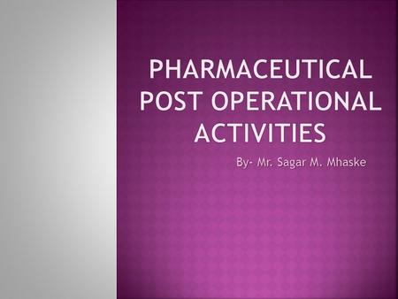 By- Mr. Sagar M. Mhaske. Pharmaceutical Post-operational Activities 2 A SEMINAR ON Pharmaceutical post operational activities PRESENTED BY Mr. Alhat M.V.