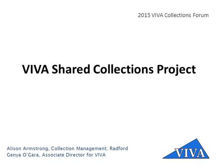 VIVA Shared Collections Project 2015 VIVA Collections Forum Alison Armstrong, Collection Management, Radford Genya O'Gara, Associate Director for VIVA.