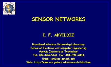 <strong>SENSOR</strong> <strong>NETWORKS</strong> I. F. AKYILDIZ Broadband <strong>Wireless</strong> <strong>Networking</strong> Laboratory School of Electrical and Computer Engineering Georgia Institute of Technology Tel: