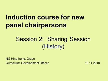 Induction course for new panel chairpersons Session 2: Sharing Session (History) NG Hing-hung, Grace Curriculum Development Officer 12.11.2010.