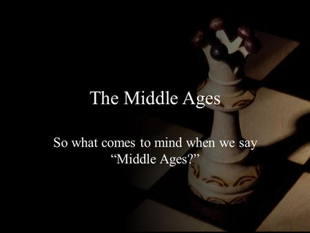 "The Middle Ages So what comes to mind when we say ""Middle Ages?"""