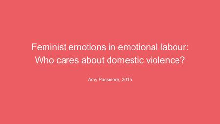 Feminist emotions in emotional labour: Who cares about domestic violence? Amy Passmore, 2015.